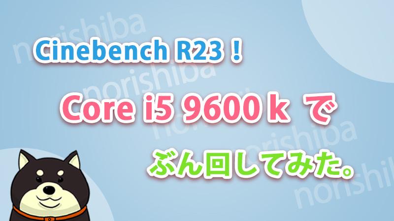 CinebenchR23をCorei5 9600kでぶん回してみた。