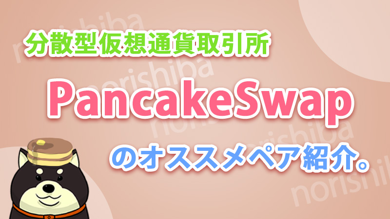 パンケーキスワップ(pancakeswap)のオススメペアを紹介。
